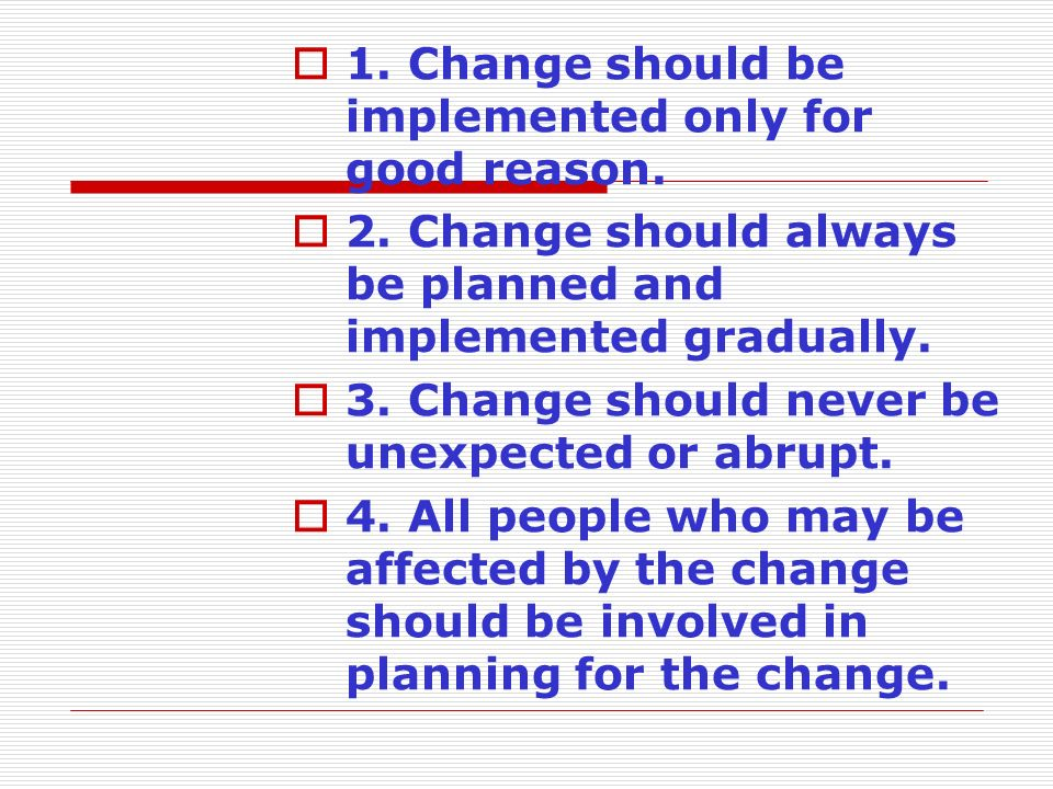 1. Change should be implemented only for good reason.