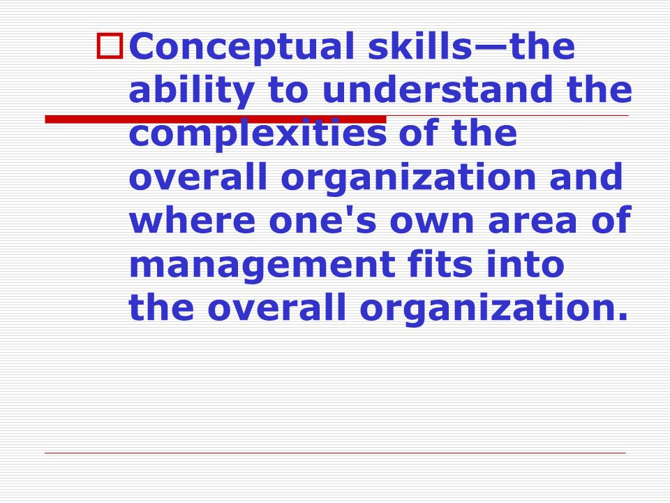 Conceptual skills—the ability to understand the complexities of the overall organization and where one s own area of management fits into the overall organization.