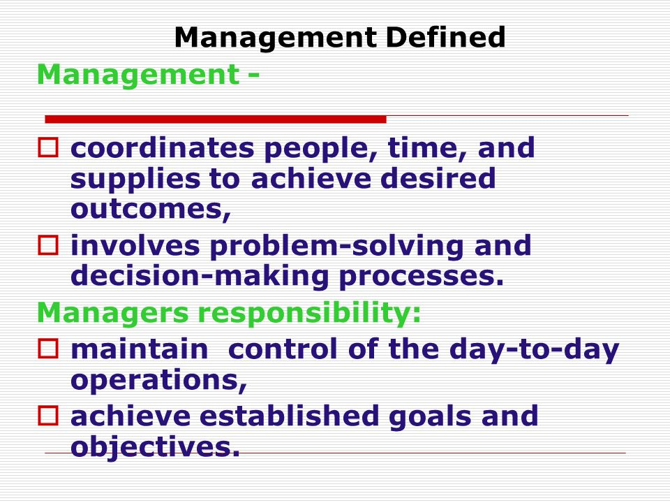 Management Defined Management - coordinates people, time, and supplies to achieve desired outcomes,
