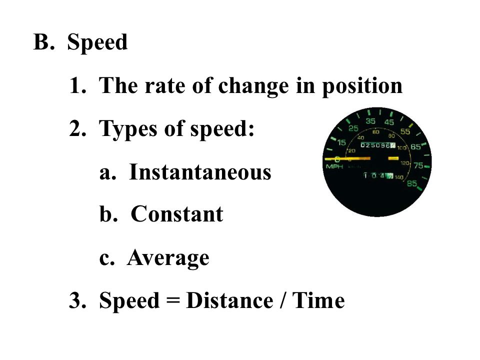 B. Speed1. The rate of change in position. 2. Types of speed: a. Instantaneous. b. Constant. c. Average.