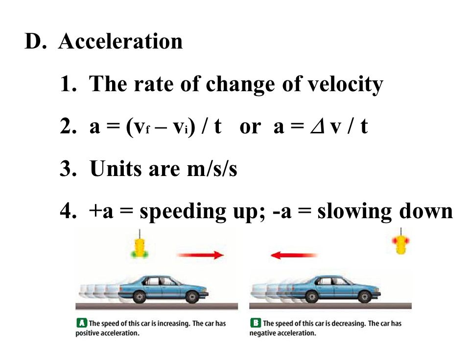 D. Acceleration 1. The rate of change of velocity. 2. a = (vf – vi) / t or a =  v / t. 3. Units are m/s/s.