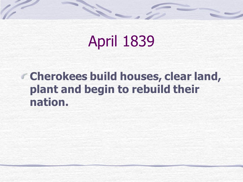 April 1839 Cherokees build houses, clear land, plant and begin to rebuild their nation.