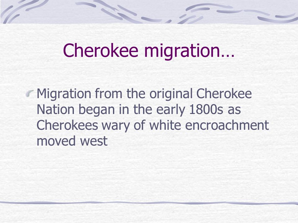Cherokee migration… Migration from the original Cherokee Nation began in the early 1800s as Cherokees wary of white encroachment moved west.