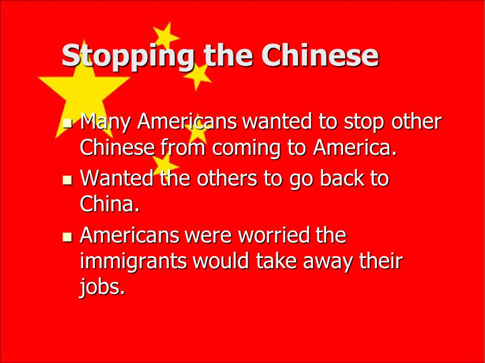 Stopping the Chinese Many Americans wanted to stop other Chinese from coming to America. Wanted the others to go back to China.