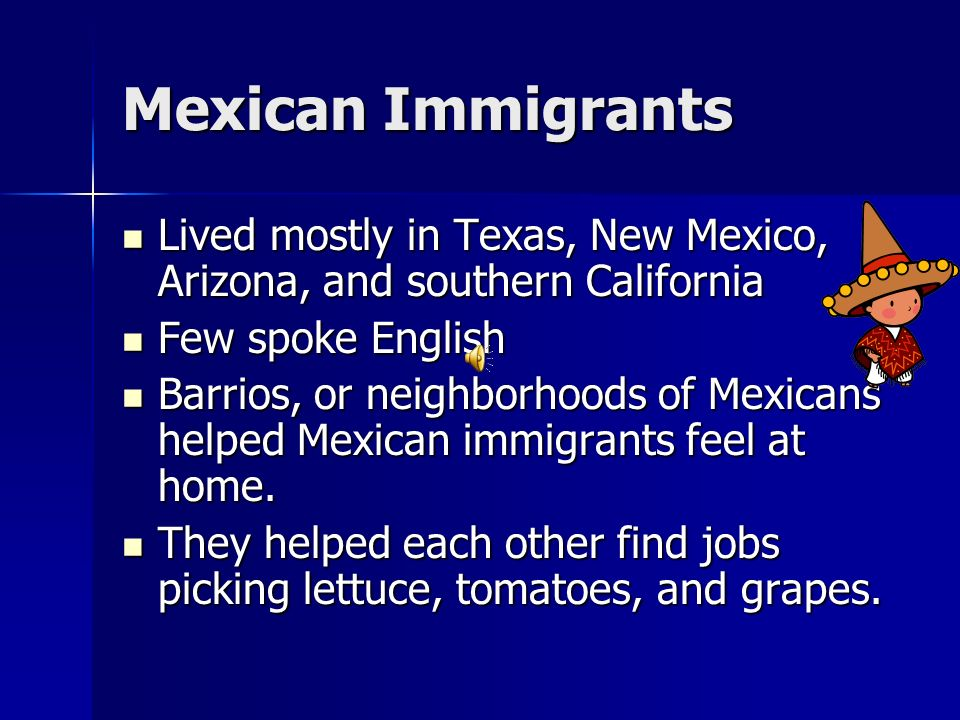 Mexican Immigrants Lived mostly in Texas, New Mexico, Arizona, and southern California. Few spoke English.