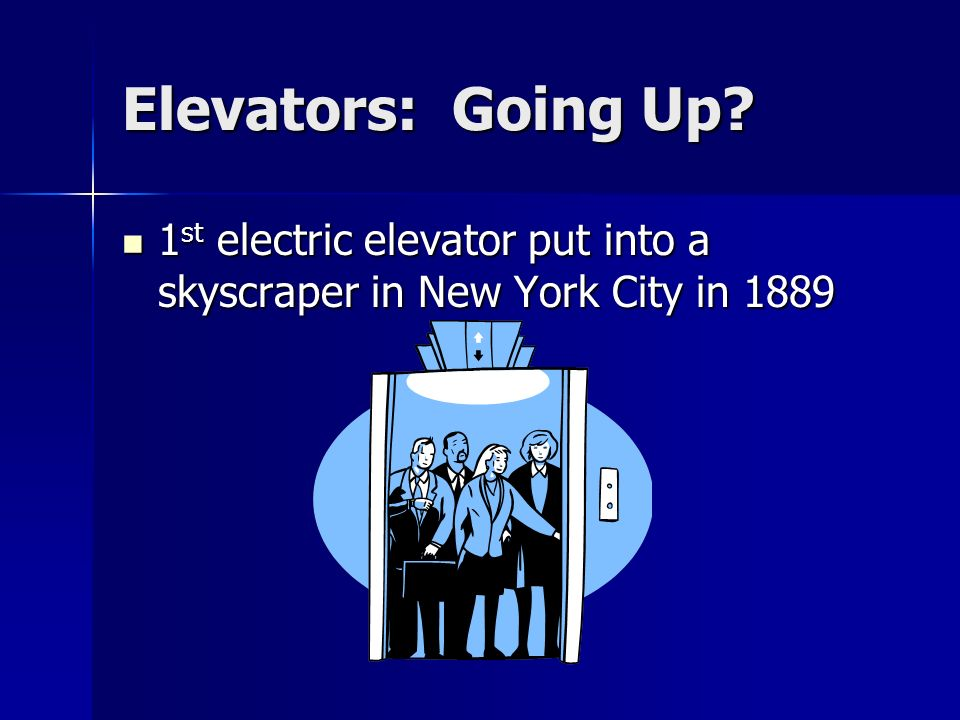 Elevators: Going Up 1st electric elevator put into a skyscraper in New York City in 1889