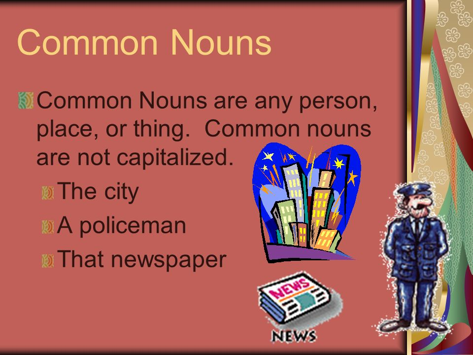 Common Nouns Common Nouns are any person, place, or thing. Common nouns are not capitalized. The city.