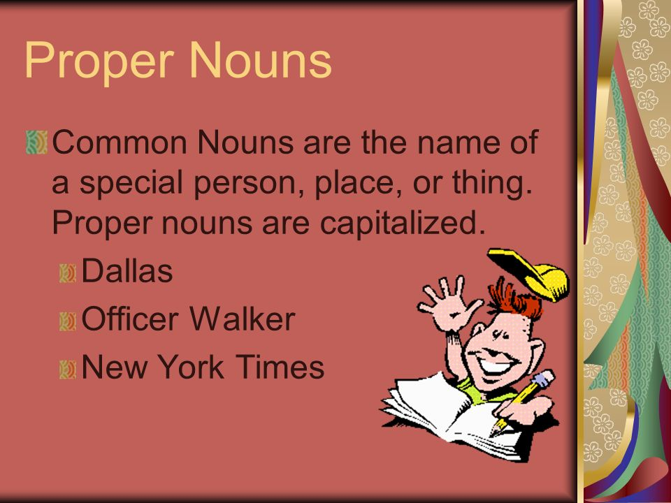 Proper Nouns Common Nouns are the name of a special person, place, or thing. Proper nouns are capitalized.