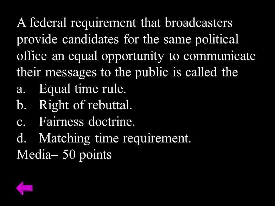A federal requirement that broadcasters provide candidates for the same political office an equal opportunity to communicate their messages to the public is called the
