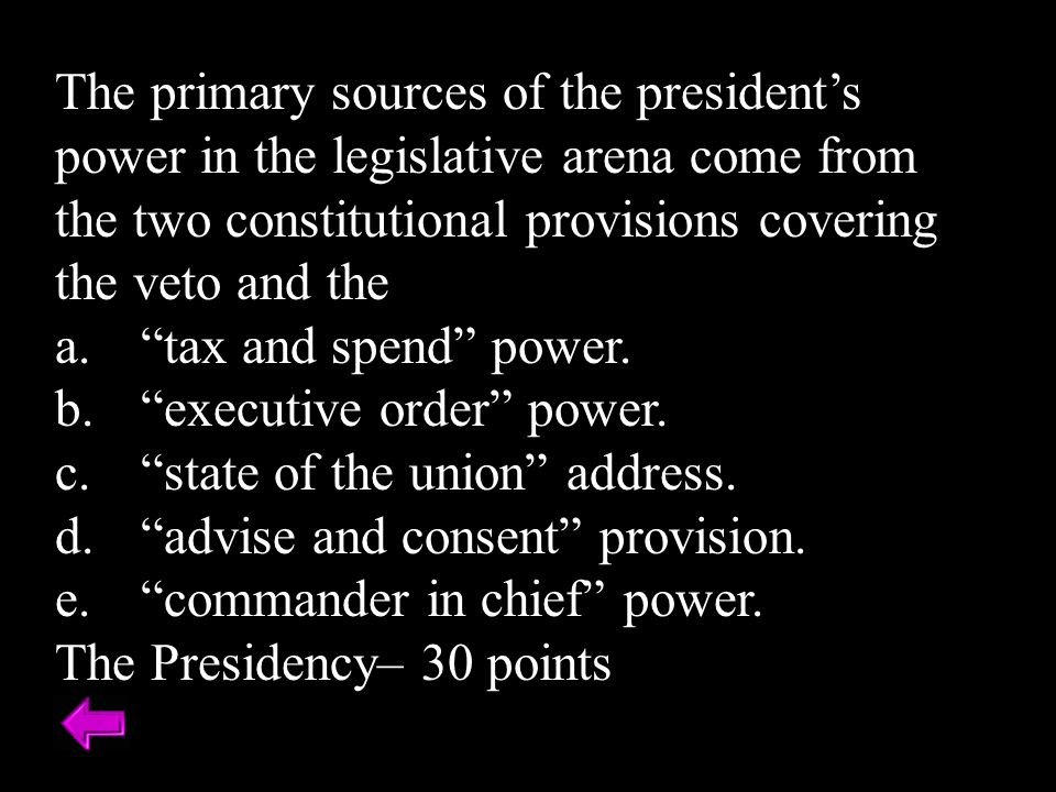 The primary sources of the president's power in the legislative arena come from the two constitutional provisions covering the veto and the