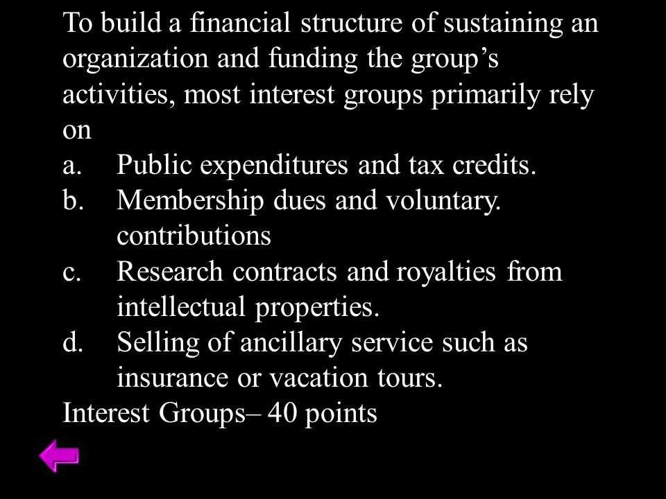 To build a financial structure of sustaining an organization and funding the group's activities, most interest groups primarily rely on
