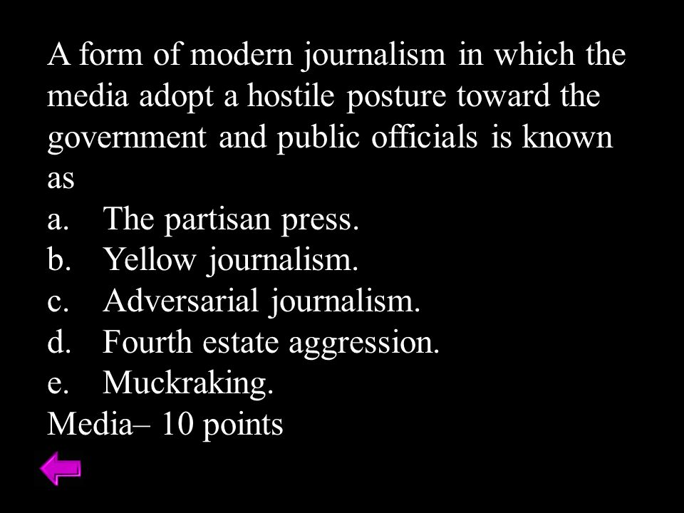 A form of modern journalism in which the media adopt a hostile posture toward the government and public officials is known as