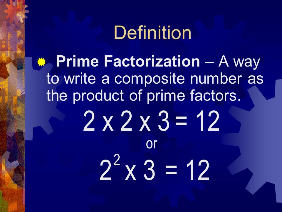 Definition Prime Factorization – A way to write a composite number as the product of prime factors.
