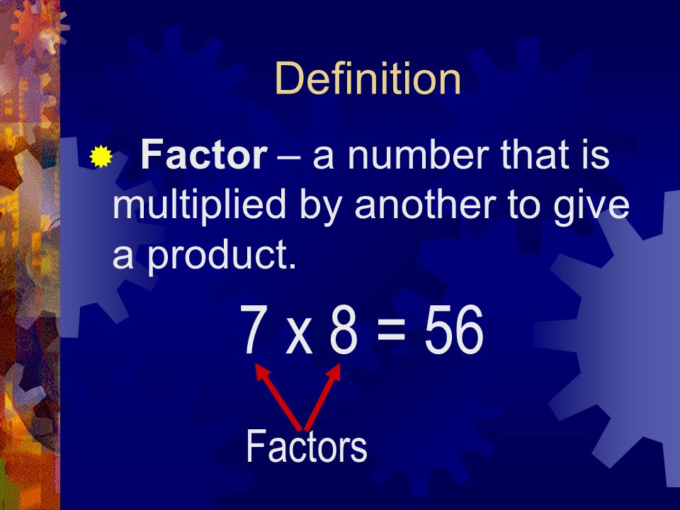 Definition Factor – a number that is multiplied by another to give a product. 7 x 8 = 56 Factors