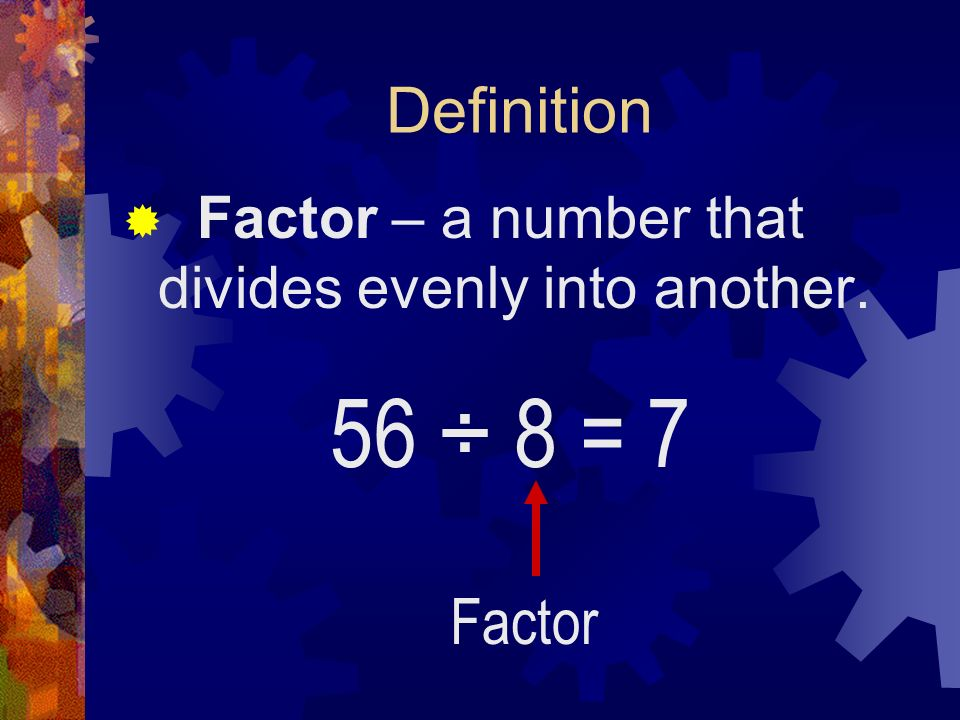 Definition Factor – a number that divides evenly into another. 56 ÷ 8 = 7 Factor