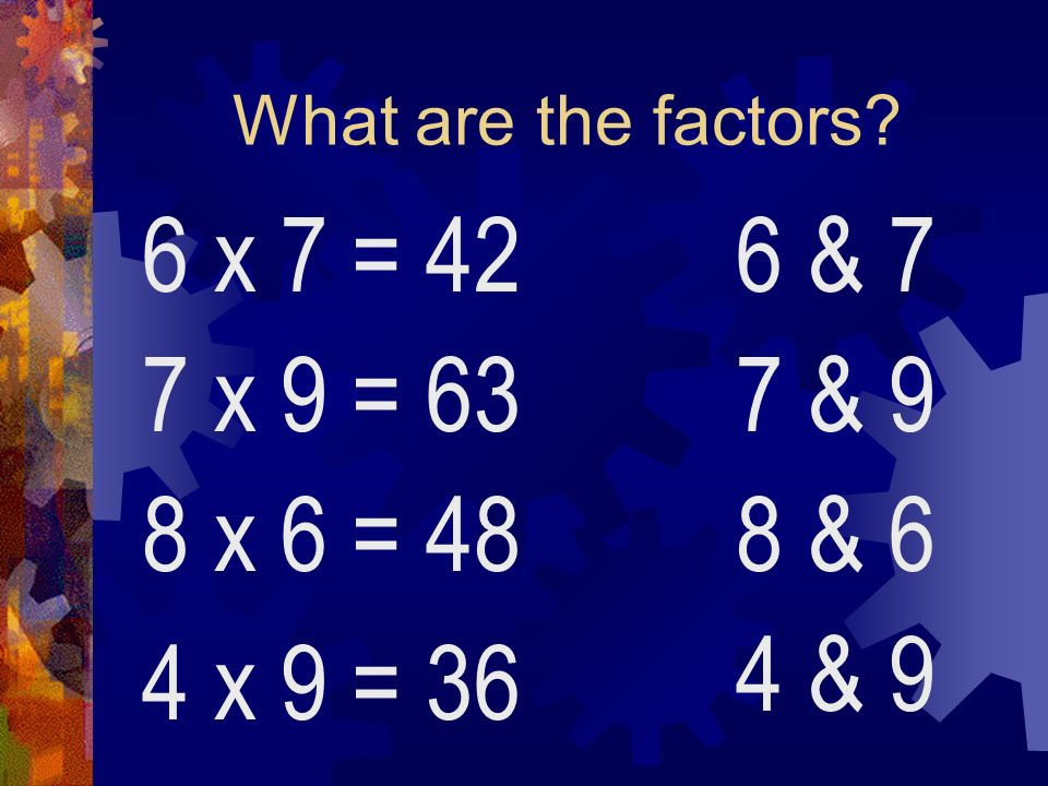 What are the factors 6 x 7 = 42 6 & 7 7 x 9 = 63 7 & 9 8 x 6 = 48 8 & 6 4 & 9 4 x 9 = 36
