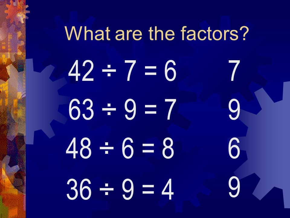 What are the factors 42 ÷ 7 = 6 7 63 ÷ 9 = 7 9 48 ÷ 6 = 8 6 9 36 ÷ 9 = 4