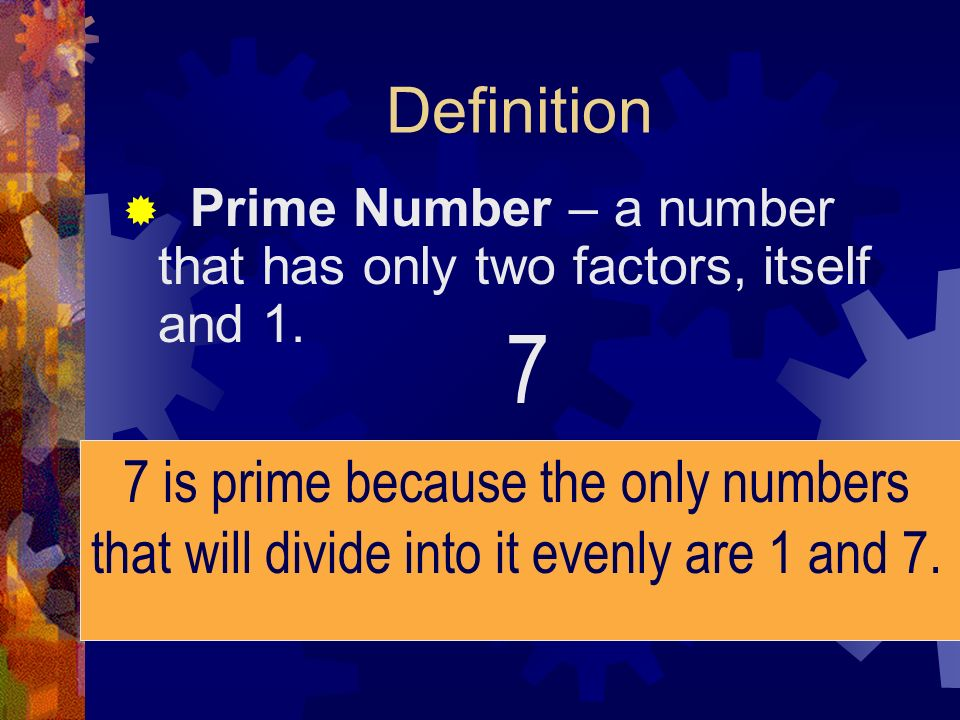 7 Definition 7 is prime because the only numbers