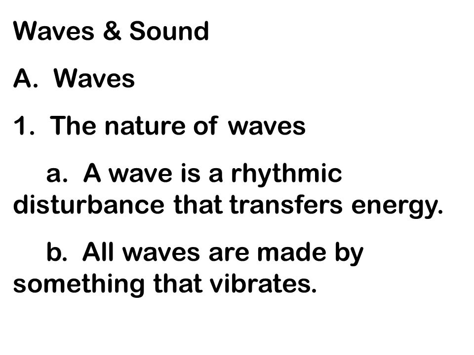Waves & Sound A. Waves. 1. The nature of waves. a. A wave is a rhythmic disturbance that transfers energy.