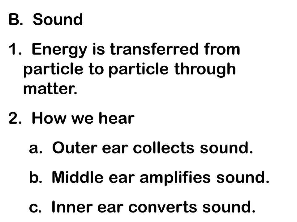 B. Sound1. Energy is transferred from particle to particle through matter. 2. How we hear. a. Outer ear collects sound.