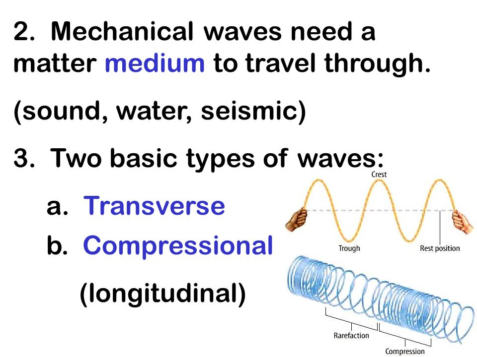2. Mechanical waves need a matter medium to travel through.