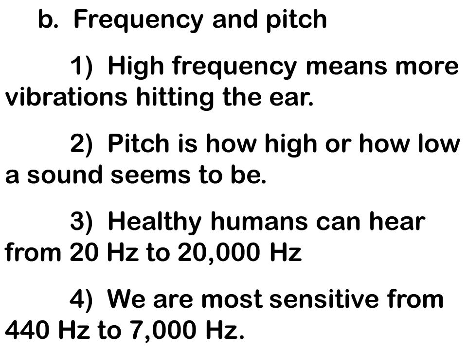 b. Frequency and pitch1) High frequency means more vibrations hitting the ear. 2) Pitch is how high or how low a sound seems to be.
