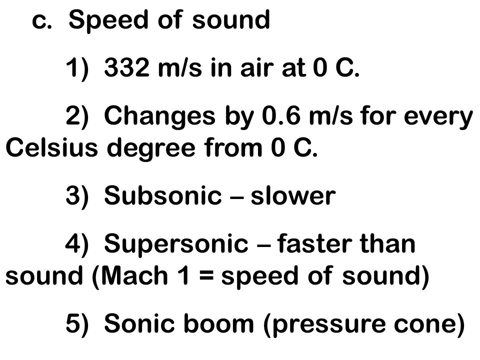c. Speed of sound1) 332 m/s in air at 0 C. 2) Changes by 0.6 m/s for every Celsius degree from 0 C.