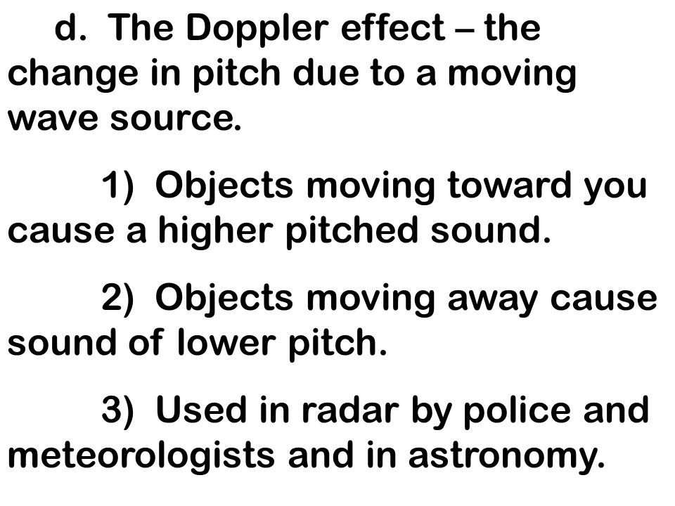 d. The Doppler effect – the change in pitch due to a moving wave source.