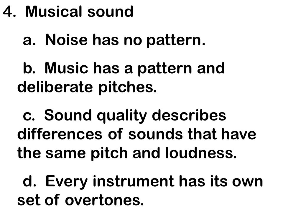4. Musical sound a. Noise has no pattern. b. Music has a pattern and deliberate pitches.