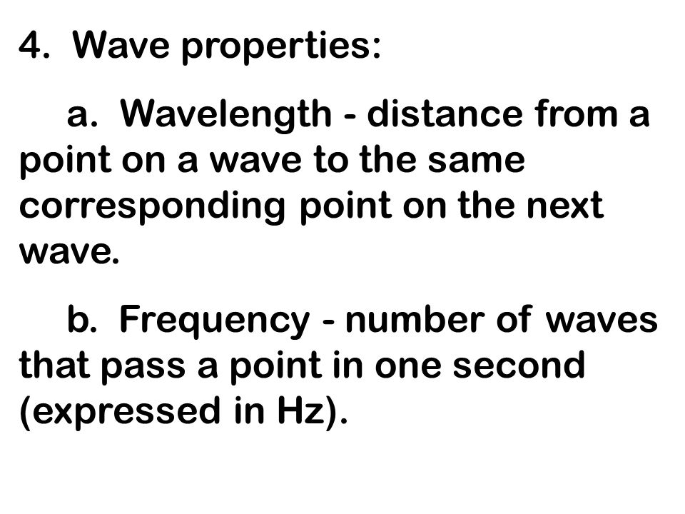 4. Wave properties: a. Wavelength - distance from a point on a wave to the same corresponding point on the next wave.