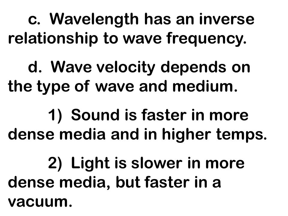 c. Wavelength has an inverse relationship to wave frequency.