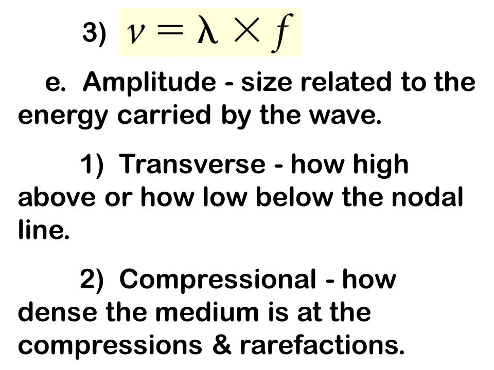 3) e. Amplitude - size related to the energy carried by the wave. 1) Transverse - how high above or how low below the nodal line.
