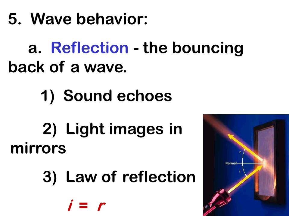 5. Wave behavior: a. Reflection - the bouncing back of a wave. 1) Sound echoes. 2) Light images in mirrors.