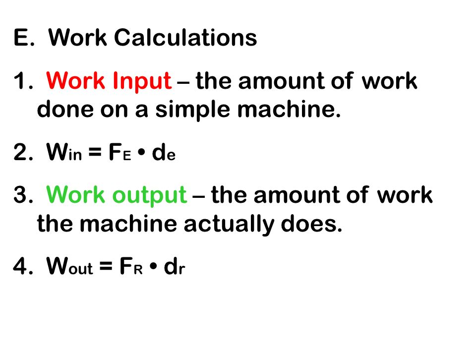E. Work Calculations 1. Work Input – the amount of work done on a simple machine. 2. Win = FE • de.