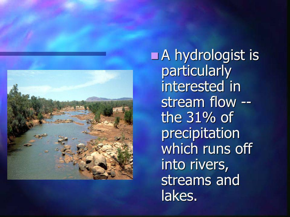 A hydrologist is particularly interested in stream flow -- the 31% of precipitation which runs off into rivers, streams and lakes.
