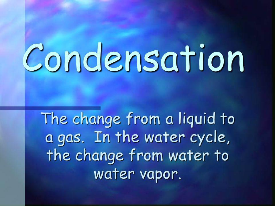 Condensation The change from a liquid to a gas.