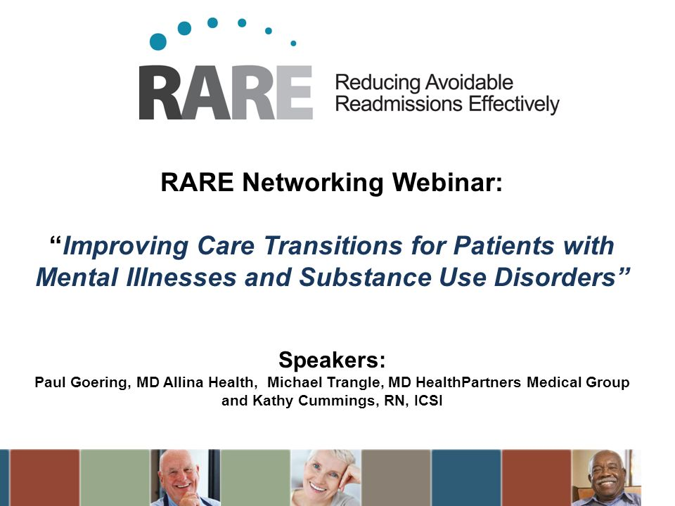 RARE Networking Webinar: Improving Care Transitions for Patients with Mental Illnesses and Substance Use Disorders Speakers: Paul Goering, MD Allina Health, Michael Trangle, MD HealthPartners Medical Group and Kathy Cummings, RN, ICSI