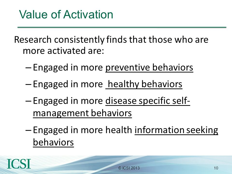 Value of Activation Research consistently finds that those who are more activated are: Engaged in more preventive behaviors.