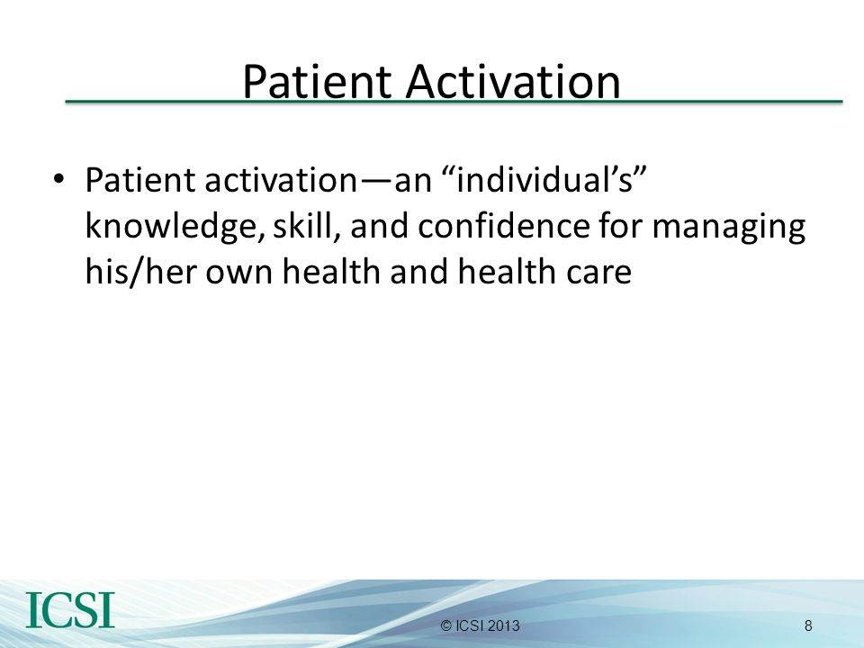 Patient Activation Patient activation—an individual's knowledge, skill, and confidence for managing his/her own health and health care.