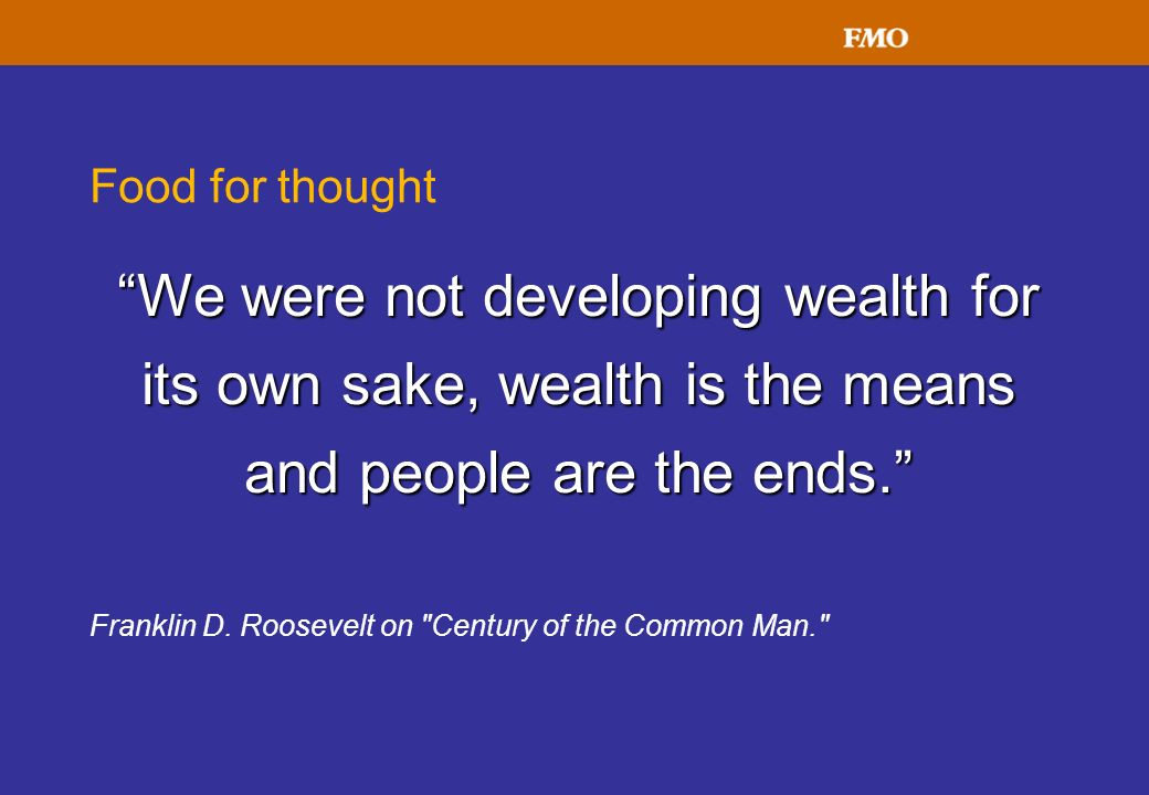 Food for thought We were not developing wealth for its own sake, wealth is the means and people are the ends.