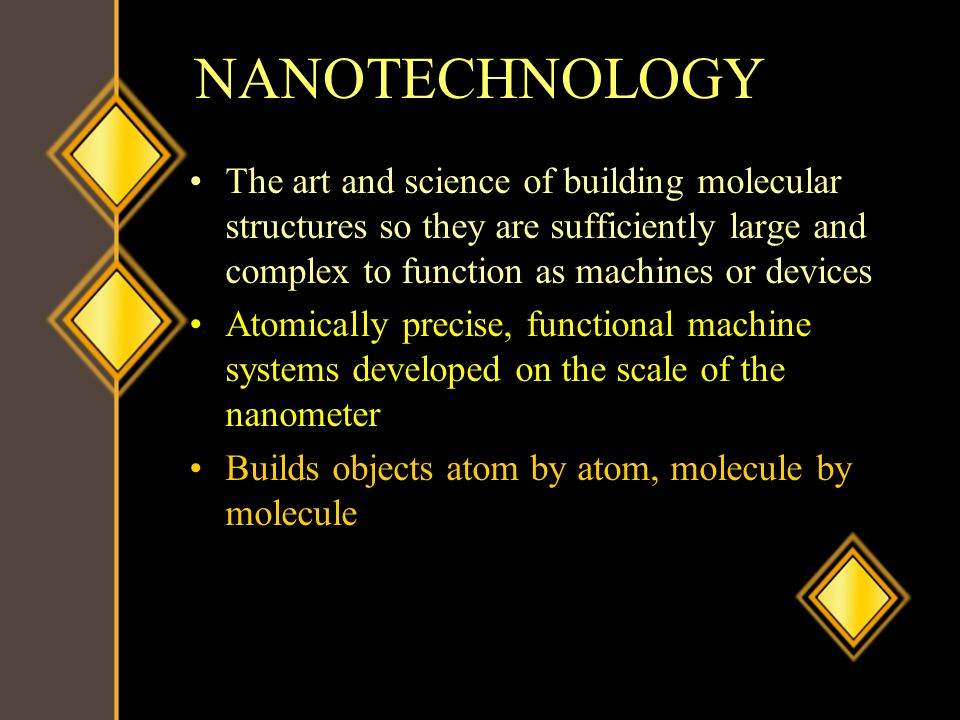 NANOTECHNOLOGY The art and science of building molecular structures so they are sufficiently large and complex to function as machines or devices.