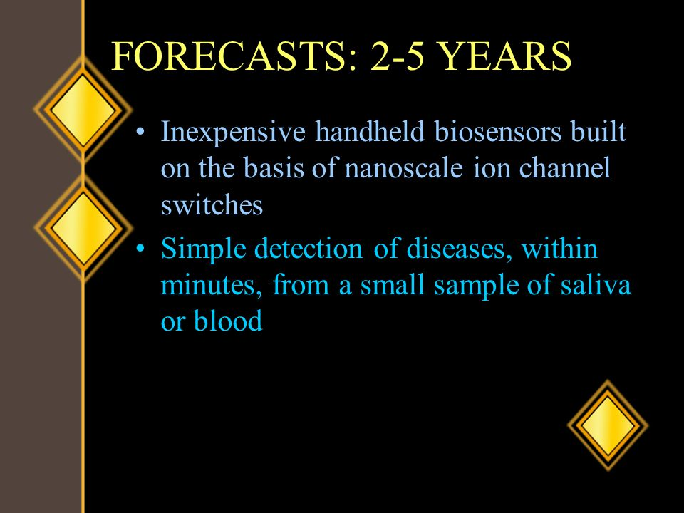 FORECASTS: 2-5 YEARS Inexpensive handheld biosensors built on the basis of nanoscale ion channel switches.