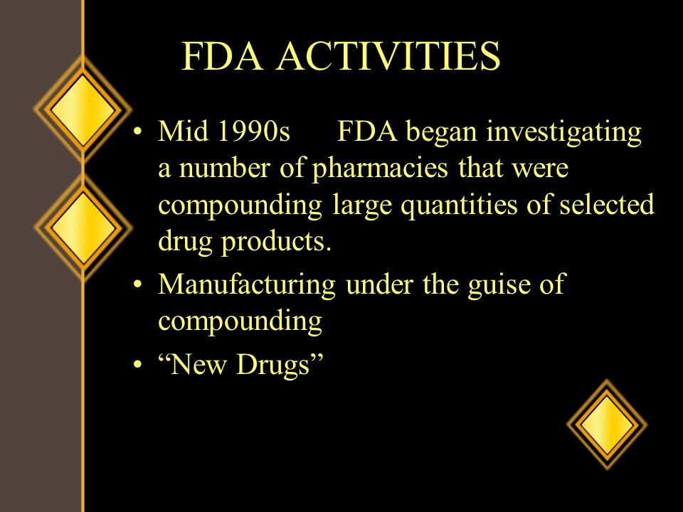 FDA ACTIVITIES Mid 1990s FDA began investigating a number of pharmacies that were compounding large quantities of selected drug products.