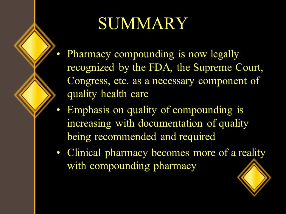 SUMMARY Pharmacy compounding is now legally recognized by the FDA, the Supreme Court, Congress, etc. as a necessary component of quality health care.