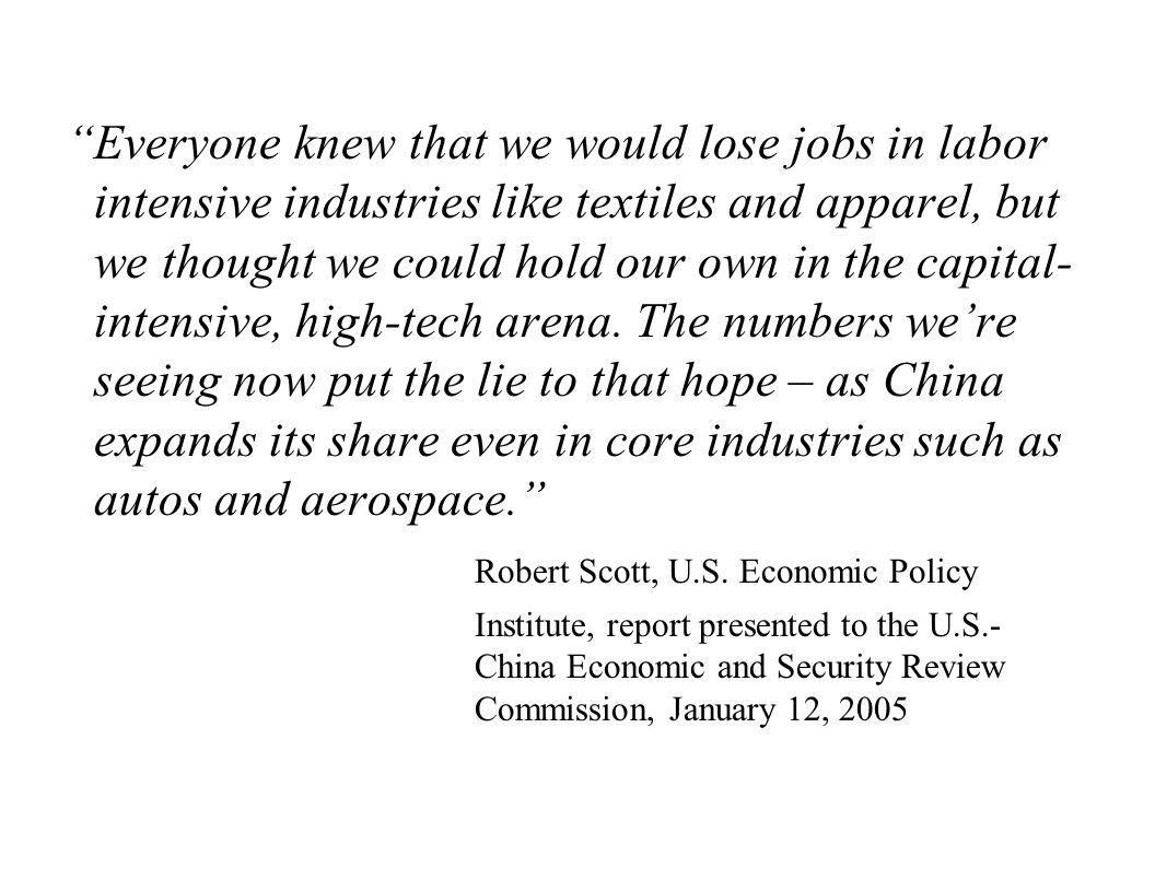 Everyone knew that we would lose jobs in labor intensive industries like textiles and apparel, but we thought we could hold our own in the capital-intensive, high-tech arena. The numbers we're seeing now put the lie to that hope – as China expands its share even in core industries such as autos and aerospace.