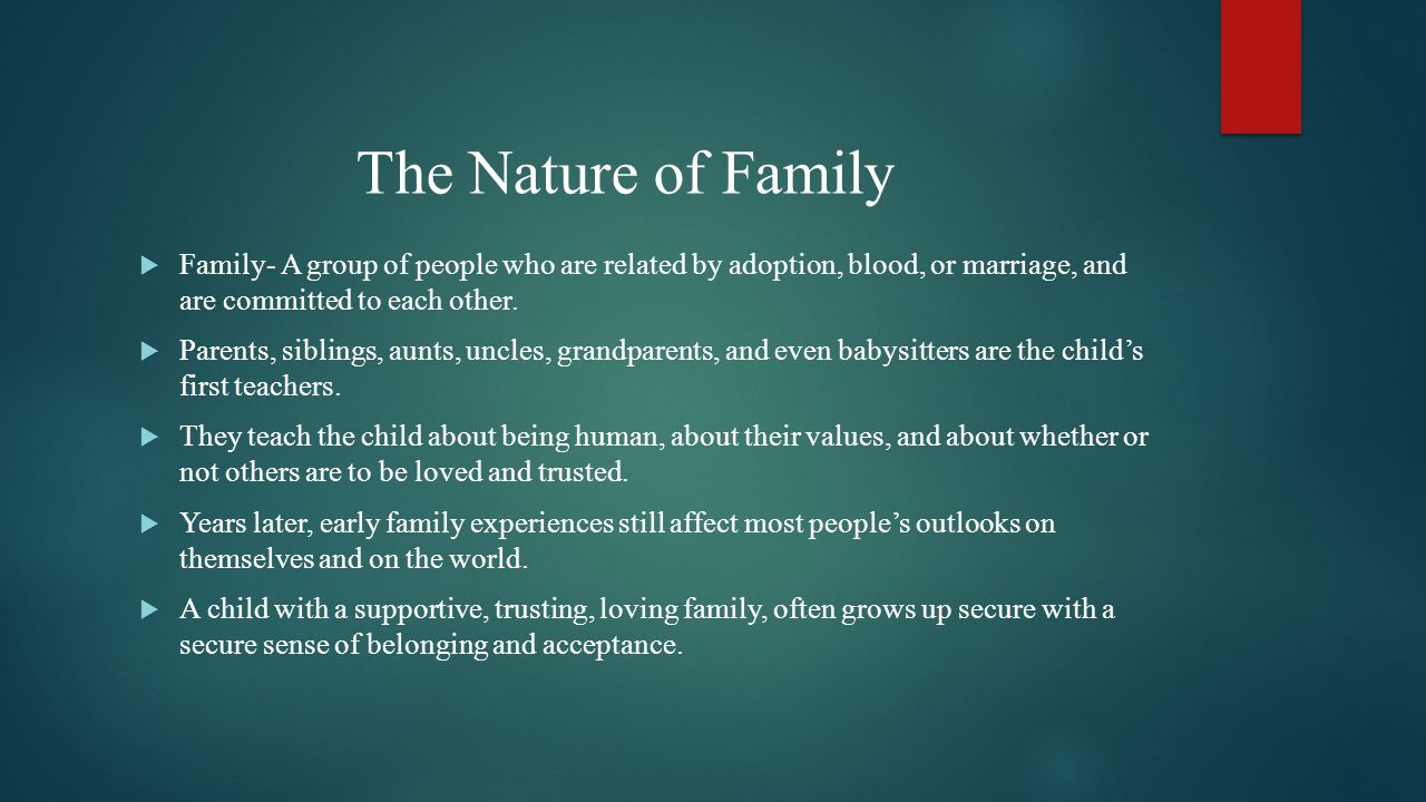 The Nature of Family Family- A group of people who are related by adoption, blood, or marriage, and are committed to each other.