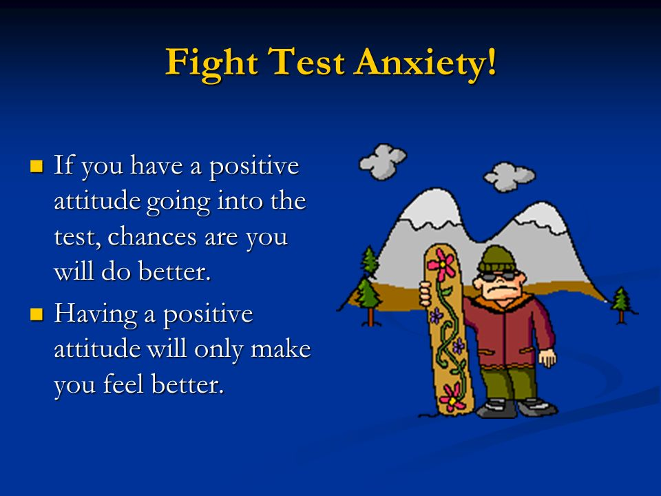 Fight Test Anxiety! If you have a positive attitude going into the test, chances are you will do better.