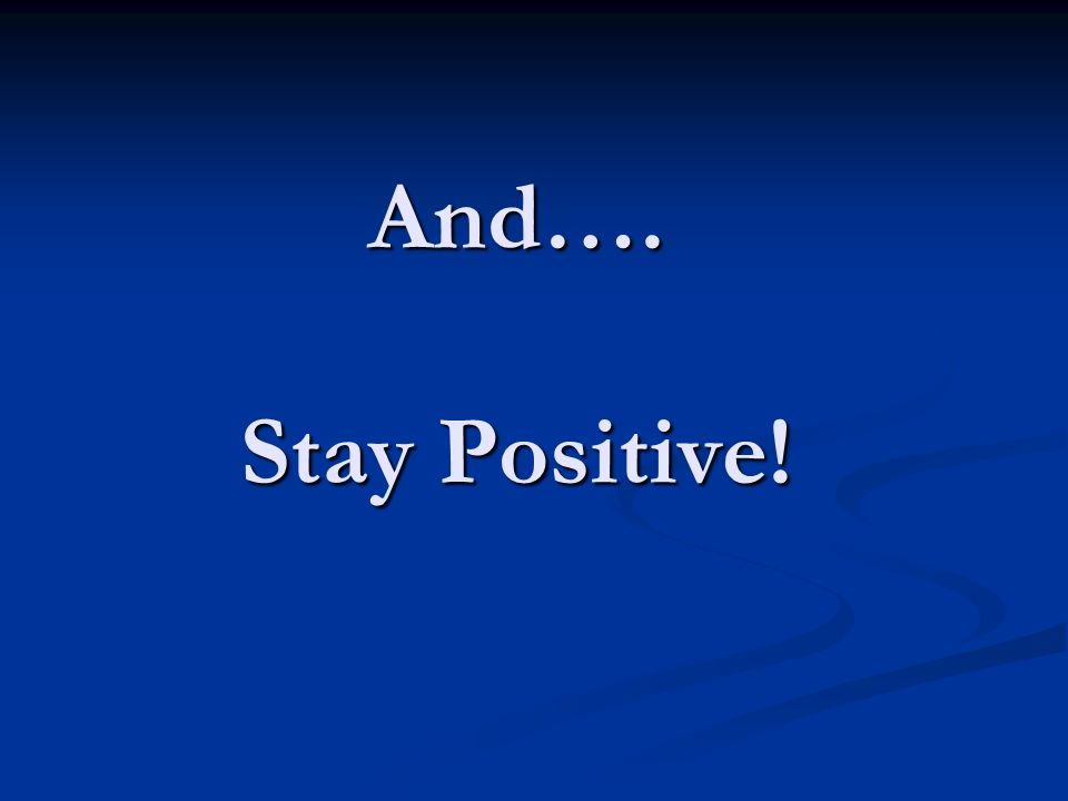 And…. Stay Positive!