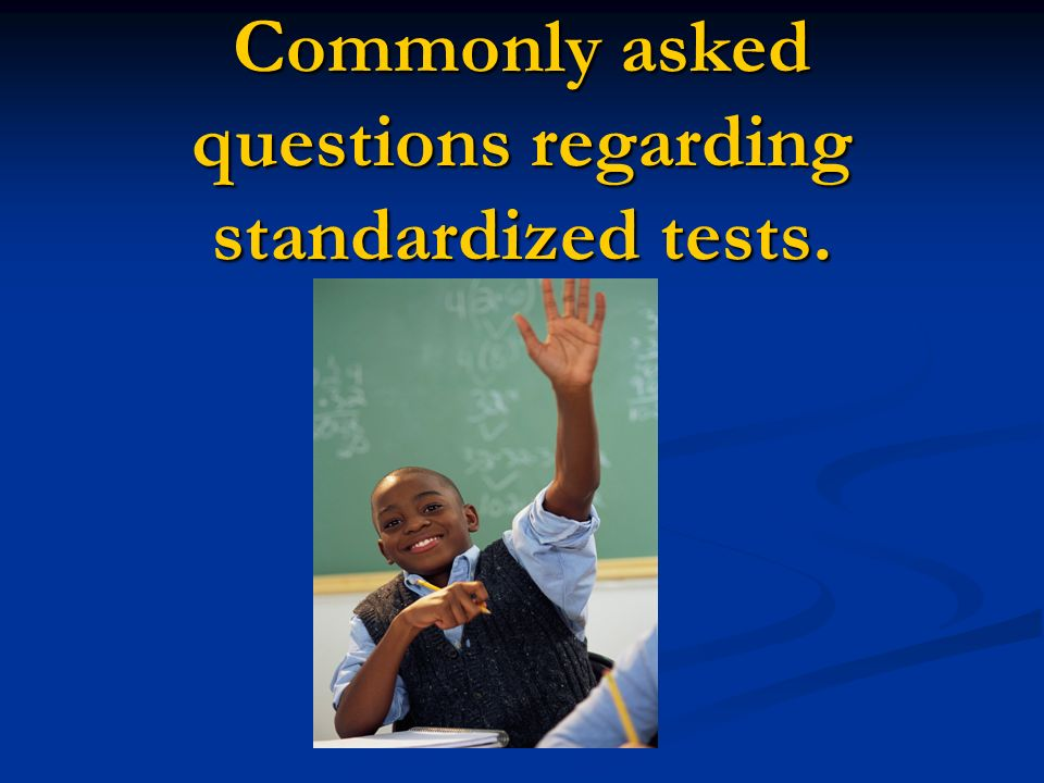 Commonly asked questions regarding standardized tests.