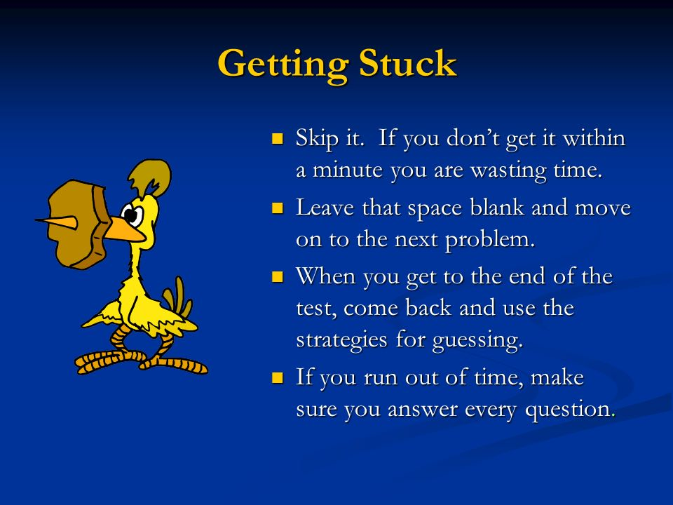 Getting Stuck Skip it. If you don't get it within a minute you are wasting time. Leave that space blank and move on to the next problem.